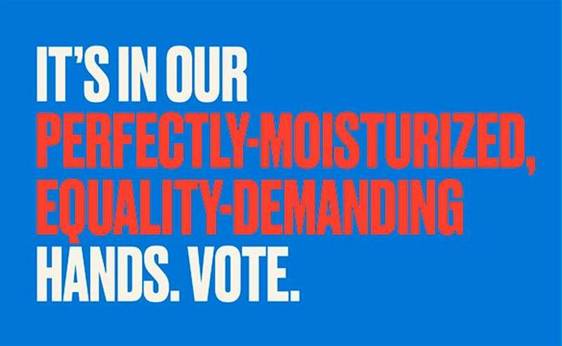It's in our perfectly moisturized, equality demanding hands. vote.